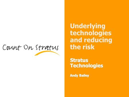 1 Stratus Technologies Andy Bailey Underlying technologies and reducing the risk Stratus Technologies Andy Bailey.