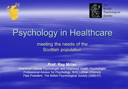 Psychology in Healthcare meeting the needs of the Scottish population Prof. Ray Miller Chartered Clinical Psychologist and Chartered Health Psychologist.