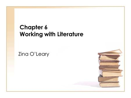 Chapter 6 Working with Literature Zina OLeary. I not only use all the brains that I have, but all that I can borrow. Woodrow Wilson Zina OLeary (2009)