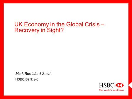 UK Economy in the Global Crisis – Recovery in Sight? Mark Berrisford-Smith HSBC Bank plc.