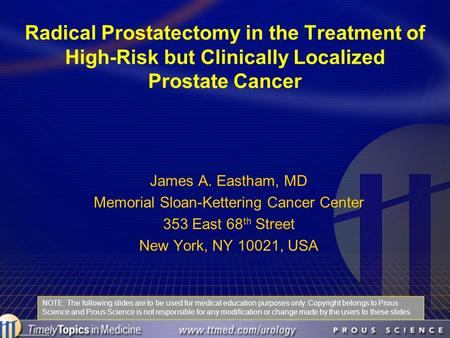 Radical Prostatectomy in the Treatment of High-Risk but Clinically Localized Prostate Cancer James A. Eastham, MD Memorial Sloan-Kettering Cancer Center.