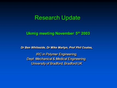 Research Update Dr Ben Whiteside, Dr Mike Martyn, Prof Phil Coates, IRC in Polymer Engineering, Dept. Mechanical & Medical Engineering, University of Bradford,