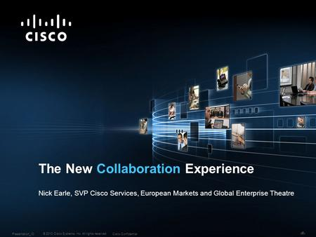 © 2010 Cisco Systems, Inc. All rights reserved. Cisco ConfidentialPresentation_ID 1 The New Collaboration Experience Nick Earle, SVP Cisco Services, European.