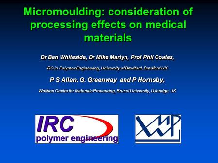 Micromoulding: consideration of processing effects on medical materials Dr Ben Whiteside, Dr Mike Martyn, Prof Phil Coates, IRC in Polymer Engineering,