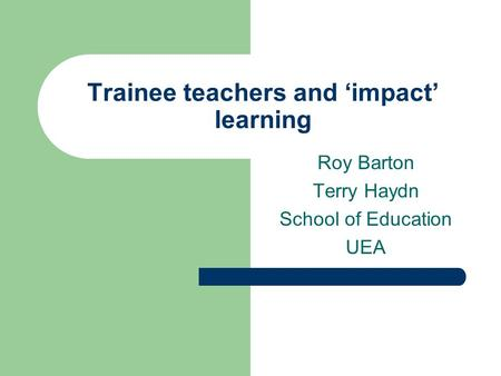 Trainee teachers and impact learning Roy Barton Terry Haydn School of Education UEA.