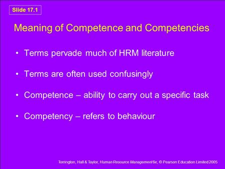 Torrington, Hall & Taylor, Human Resource Management 6e, © Pearson Education Limited 2005 Slide 17.1 Meaning of Competence and Competencies Terms pervade.