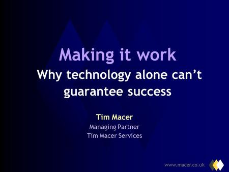 www.macer.co.uk Making it work Why technology alone cant guarantee success Tim Macer Managing Partner Tim Macer Services.