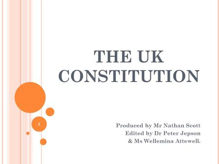 THE UK CONSTITUTION Produced by Mr Nathan Scott Edited by Dr Peter Jepson & Ms Wellemina Attewell. 1.