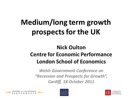 Medium/long term growth prospects for the UK Nick Oulton Centre for Economic Performance London School of Economics Welsh Government Conference on Recession.