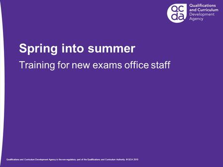 Spring into summer Training for new exams office staff Qualifications and Curriculum Development Agency is the non-regulatory part of the Qualifications.