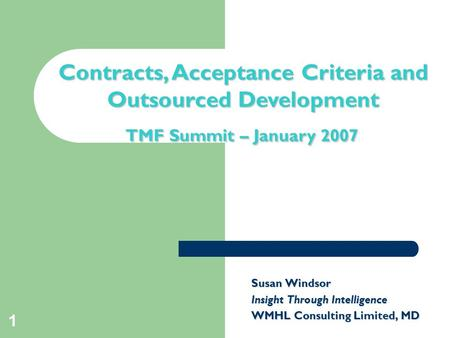 1 Contracts, Acceptance Criteria and Outsourced Development TMF Summit – January 2007 Susan Windsor Insight Through Intelligence WMHL Consulting Limited,