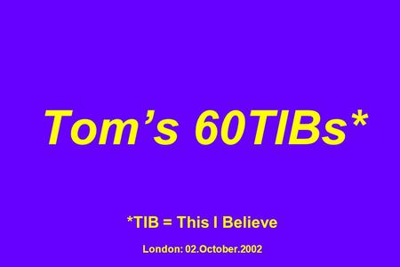 Toms 60TIBs* *TIB = This I Believe London: 02.October.2002.