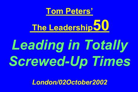 Tom Peters The Leadership 50 Leading in Totally Screwed-Up Times London/02October2002.