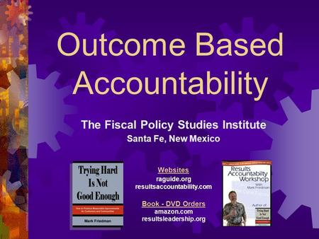 Outcome Based Accountability The Fiscal Policy Studies Institute Santa Fe, New Mexico Websites raguide.org resultsaccountability.com Book - DVD Orders.