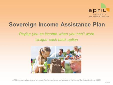 Sovereign Income Assistance Plan APRIL Insurety is a trading name of Insurety Plc who is authorised and regulated by the Financial Services Authority,