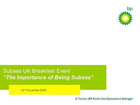 23 rd November 2005 D Turner; BP North Sea Operations Manager Subsea UK Breakfast Event : The Importance of Being Subsea.