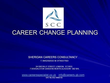 CAREER CHANGE PLANNING SHERIDAN CAREERS CONSULTANCY T: 08452502533 M: 07785577922 24 GREVILLE STREET, LONDON, EC18SS 7 DOUGALSTON GARDENS NORTH,GLASGOW.