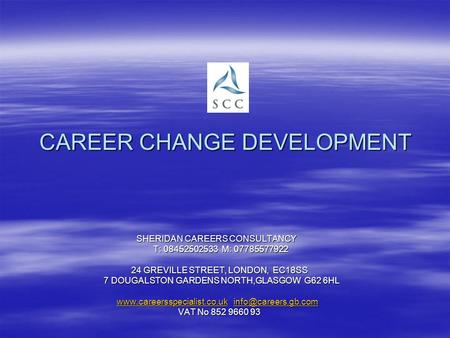 CAREER CHANGE DEVELOPMENT SHERIDAN CAREERS CONSULTANCY SHERIDAN CAREERS CONSULTANCY T: 08452502533 M: 07785577922 T: 08452502533 M: 07785577922 24 GREVILLE.