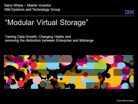 © 2010 IBM Corporation Modular Virtual Storage Taming Data Growth, Changing Habits and removing the distinction between Enterprise and Midrange Barry Whyte.