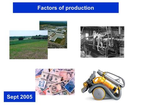 Factors of production Sept 2005. Business Activity involves using Factors of Production FACTORS OF PRODUCTION are….. LAND = somewhere to work from. LABOUR.