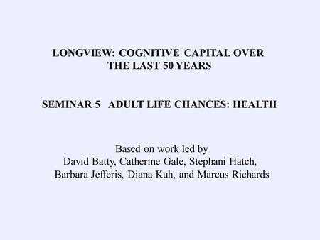 LONGVIEW: COGNITIVE CAPITAL OVER THE LAST 50 YEARS SEMINAR 5 ADULT LIFE CHANCES: HEALTH Based on work led by David Batty, Catherine Gale, Stephani Hatch,