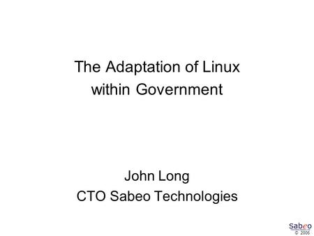 © 2006 The Adaptation of Linux within Government John Long CTO Sabeo Technologies.