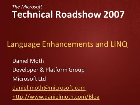 The Microsoft Technical Roadshow 2007 Language Enhancements and LINQ Daniel Moth Developer & Platform Group Microsoft Ltd