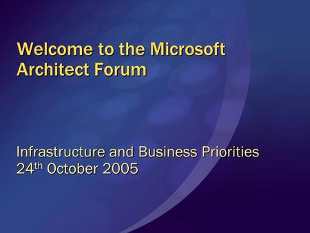 Welcome to the Microsoft Architect Forum Infrastructure and Business Priorities 24 th October 2005.