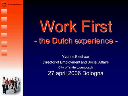 Work First - the Dutch experience - Yvonne Bieshaar Director of Employment and Social Affairs City of s-Hertogenbosch 27 april 2006 Bologna.