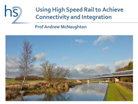 Using High Speed Rail to Achieve Connectivity and Integration Prof Andrew McNaughton.