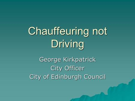 Chauffeuring not Driving George Kirkpatrick City Officer City of Edinburgh Council.