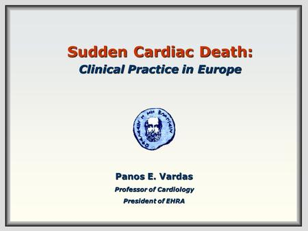 Sudden Cardiac Death: Clinical Practice in Europe Panos E. Vardas Professor of Cardiology President of EHRA.
