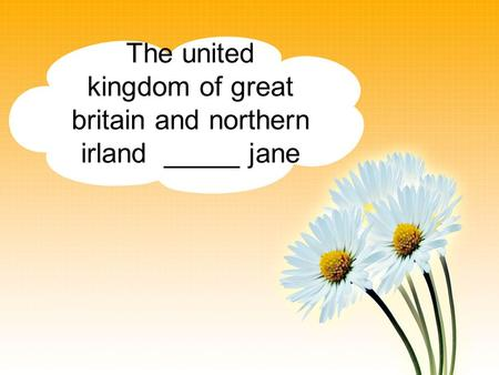 The united kingdom of great britain and northern irland _____ jane.
