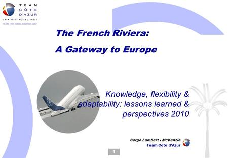 The French Riviera: A Gateway to Europe Knowledge, flexibility & adaptability: lessons learned & perspectives 2010 1 Serge Lambert - McKenzie Team Cote.