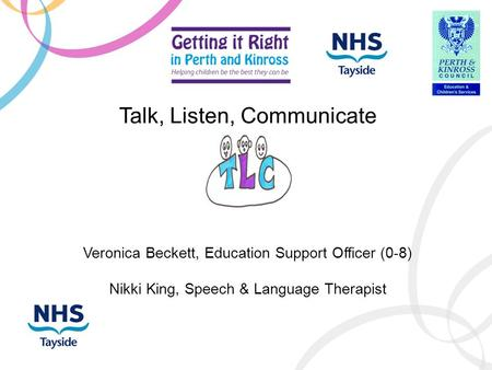 Talk, Listen, Communicate Veronica Beckett, Education Support Officer (0-8) Nikki King, Speech & Language Therapist.