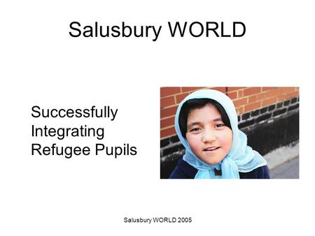Salusbury WORLD 2005 Salusbury WORLD Successfully Integrating Refugee Pupils.