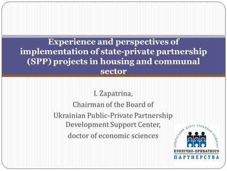 I. Zapatrina, Chairman of the Board of Ukrainian Public-Private Partnership Development Support Center, doctor of economic sciences Experience and perspectives.