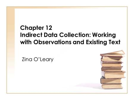 Chapter 12 Indirect Data Collection: Working with Observations and Existing Text Zina OLeary.