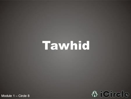 Module 1 – Circle 8 Tawhid. Module 1 – Circle 8 What is Tawhid? Tawhid is the key central theme of Islam. The word Tawhid means to make one. It means.