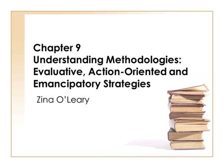 Chapter 9 Understanding Methodologies: Evaluative, Action-Oriented and Emancipatory Strategies Zina O'Leary.