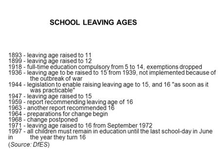 1893 - leaving age raised to 11 1899 - leaving age raised to 12 1918 - full-time education compulsory from 5 to 14, exemptions dropped 1936 - leaving age.