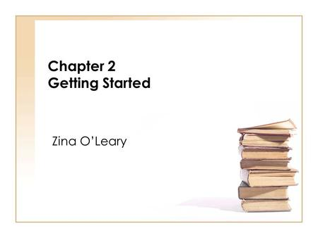 Chapter 2 Getting Started Zina OLeary. The secret of getting ahead is getting started. Mark Twain Zina OLeary (2009) The Essential Guide to Doing Your.