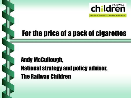 For the price of a pack of cigarettes Andy McCullough, National strategy and policy advisor, The Railway Children.