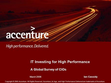 Copyright © 2005 Accenture All Rights Reserved. Accenture, its logo, and High Performance Delivered are trademarks of Accenture. IT Investing for High.