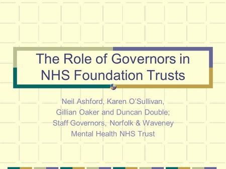 The Role of Governors in NHS Foundation Trusts Neil Ashford, Karen OSullivan, Gillian Oaker and Duncan Double; Staff Governors, Norfolk & Waveney Mental.