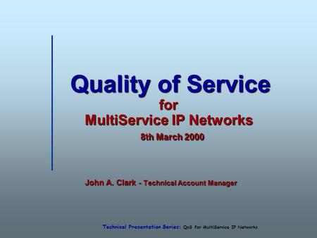 Technical Presentation Series: QoS for MultiService IP Networks Quality of Service for MultiService IP Networks 8th March 2000 Quality of Service for MultiService.