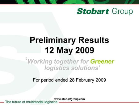 Preliminary Results 12 May 2009 Working together for Greener logistics solutions For period ended 28 February 2009 www.stobartgroup.com.