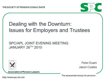 THE SOCIETY OF PENSION CONSULTANTS The representative body for pensions  Dealing with the Downturn: Issues for Employers and Trustees.