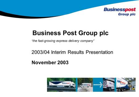 1 the fast-growing express delivery company November 2003 2003/04 Interim Results Presentation Business Post Group plc 1.