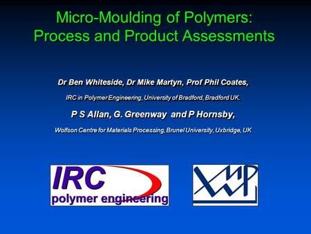 Micro-Moulding of Polymers: Process and Product Assessments Dr Ben Whiteside, Dr Mike Martyn, Prof Phil Coates, IRC in Polymer Engineering, University.
